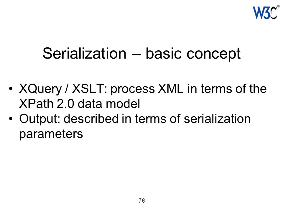 76 Serialization – basic concept XQuery / XSLT: process XML in terms of the XPath 2.0 data model Output: described in terms of serialization parameter