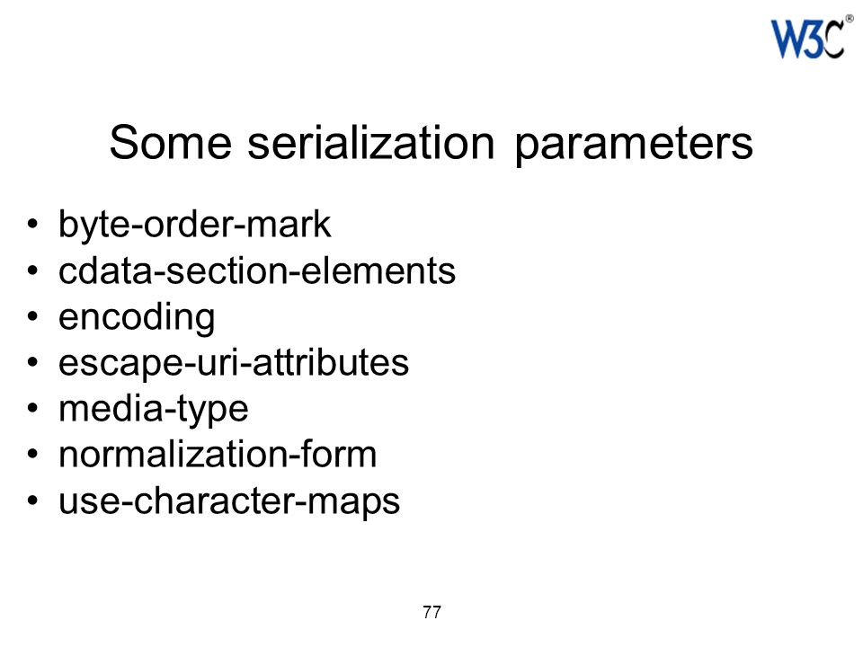 77 Some serialization parameters byte-order-mark cdata-section-elements encoding escape-uri-attributes media-type normalization-form use-character-map