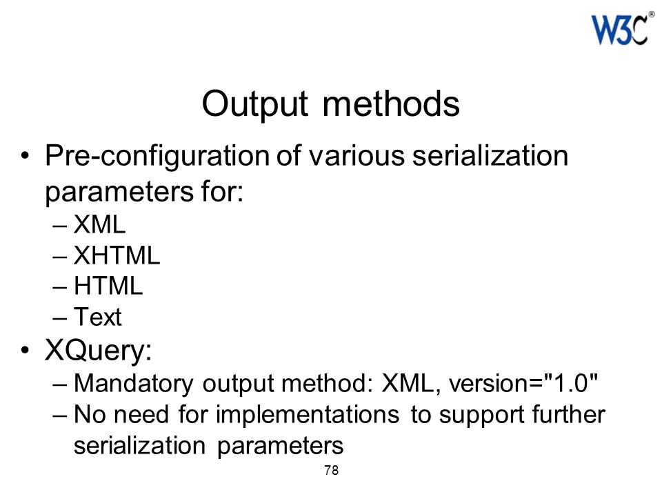 78 Output methods Pre-configuration of various serialization parameters for: –XML –XHTML –HTML –Text XQuery: –Mandatory output method: XML, version=