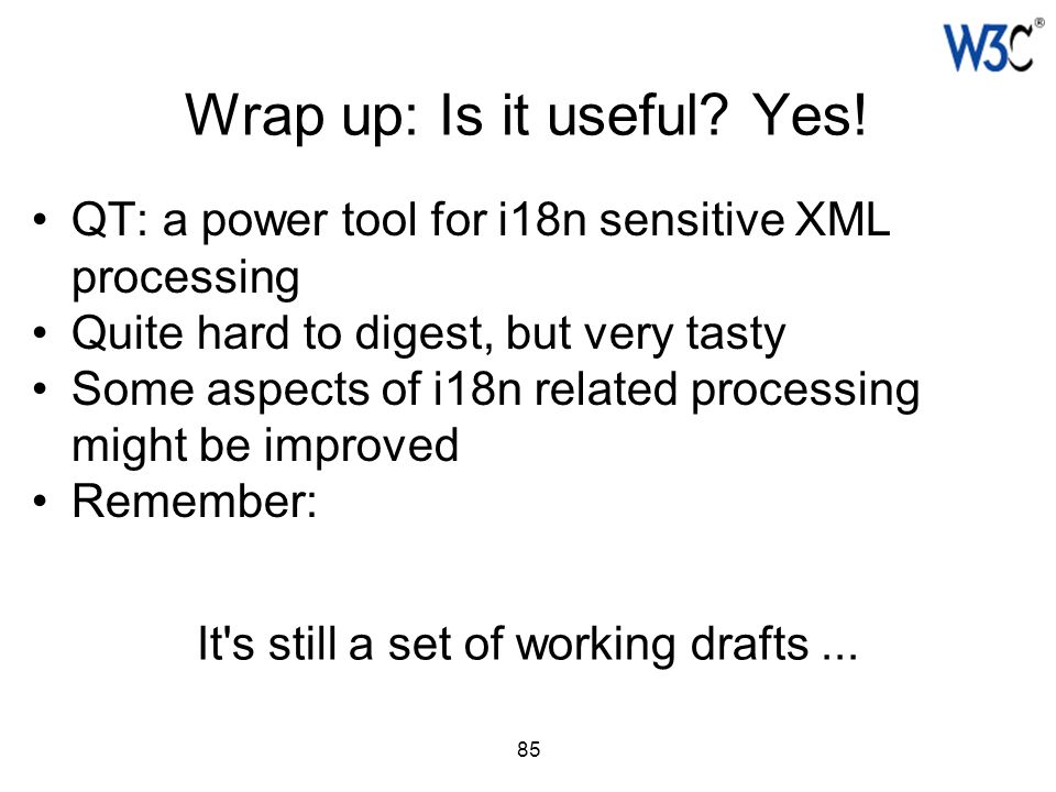 85 Wrap up: Is it useful? Yes! QT: a power tool for i18n sensitive XML processing Quite hard to digest, but very tasty Some aspects of i18n related pr