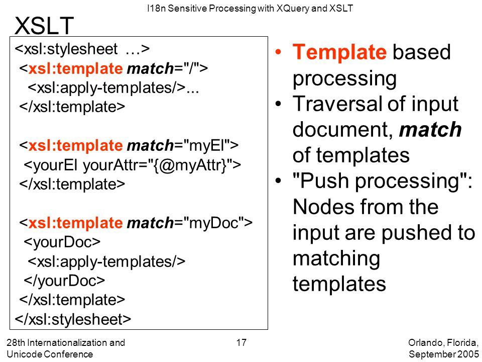 Orlando, Florida, September 2005 I18n Sensitive Processing with XQuery and XSLT 28th Internationalization and Unicode Conference 17 XSLT Template based processing Traversal of input document, match of templates Push processing : Nodes from the input are pushed to matching templates...