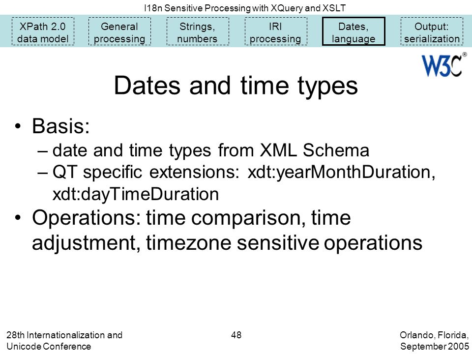 Orlando, Florida, September 2005 I18n Sensitive Processing with XQuery and XSLT 28th Internationalization and Unicode Conference 48 Dates and time types Basis: –date and time types from XML Schema –QT specific extensions: xdt:yearMonthDuration, xdt:dayTimeDuration Operations: time comparison, time adjustment, timezone sensitive operations XPath 2.0 data model General processing Strings, numbers IRI processing Dates, language Output: serialization