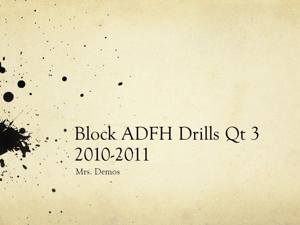 Block ADFH Drills Qt 3 2010-2011 Mrs. Demos