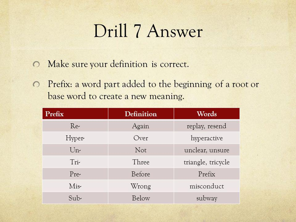 Drill 7 Answer Make sure your definition is correct. Prefix: a word part added to the beginning of a root or base word to create a new meaning. Prefix