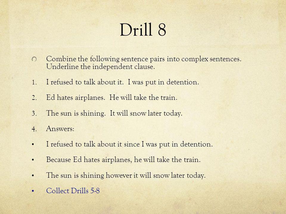Drill 8 Combine the following sentence pairs into complex sentences. Underline the independent clause. 1. I refused to talk about it. I was put in det