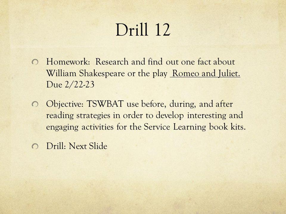 Drill 12 Homework: Research and find out one fact about William Shakespeare or the play Romeo and Juliet. Due 2/22-23 Objective: TSWBAT use before, du