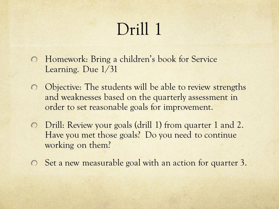 Drill 1 Homework: Bring a children's book for Service Learning. Due 1/31 Objective: The students will be able to review strengths and weaknesses based