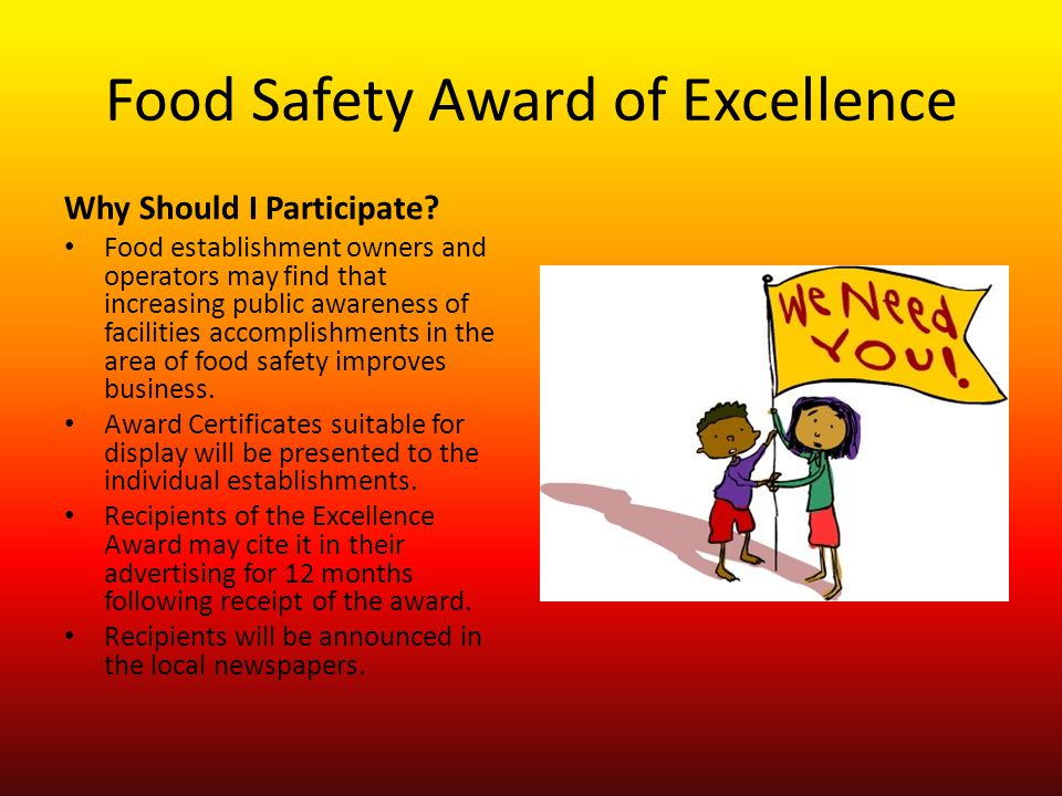 Food Safety Award of Excellence Criteria for Eligibility: The Facility: 1.Must have earned only Satisfactory ratings during the previous 12 month period, and received no summonses and no confirmed cases of foodborne illness.