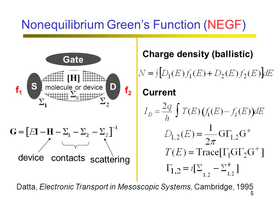 5 Nonequilibrium Green's Function (NEGF) Gate molecule or device [H] D S f1f1 f2f2 device contacts scattering Datta, Electronic Transport in Mesoscopic Systems, Cambridge, 1995 Charge density (ballistic) Current