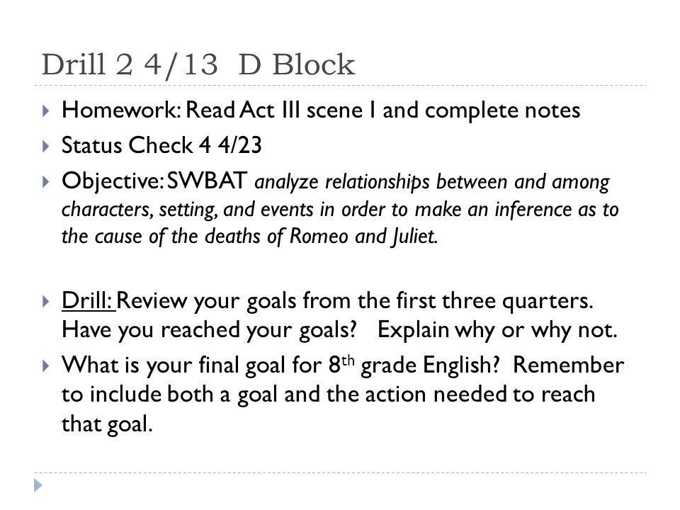 Drill 2 4/13 D Block  Homework: Read Act III scene I and complete notes  Status Check 4 4/23  Objective: SWBAT analyze relationships between and among characters, setting, and events in order to make an inference as to the cause of the deaths of Romeo and Juliet.