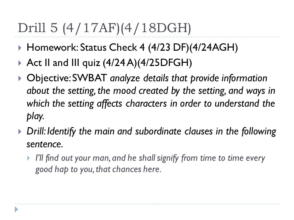 Drill 5 (4/17AF)(4/18DGH)  Homework: Status Check 4 (4/23 DF)(4/24AGH)  Act II and III quiz (4/24 A)(4/25DFGH)  Objective: SWBAT analyze details that provide information about the setting, the mood created by the setting, and ways in which the setting affects characters in order to understand the play.