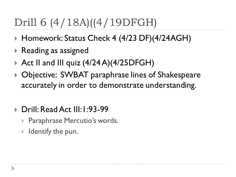 Drill 6 (4/18A)((4/19DFGH)  Homework: Status Check 4 (4/23 DF)(4/24AGH)  Reading as assigned  Act II and III quiz (4/24 A)(4/25DFGH)  Objective: SWBAT paraphrase lines of Shakespeare accurately in order to demonstrate understanding.