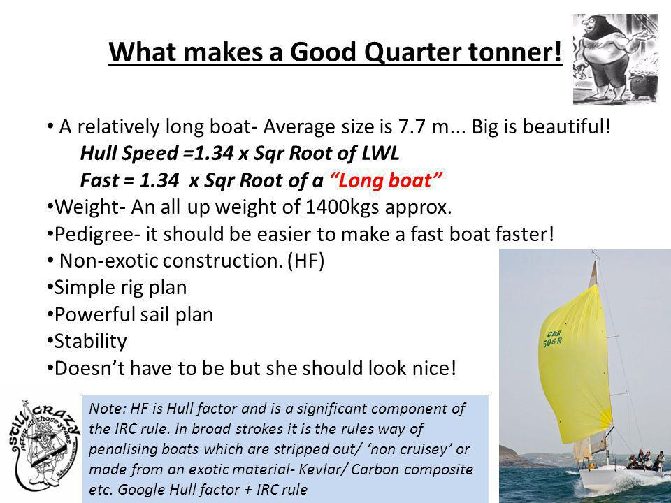 What makes a Good Quarter tonner! A relatively long boat- Average size is 7.7 m... Big is beautiful! Hull Speed =1.34 x Sqr Root of LWL Fast = 1.34 x