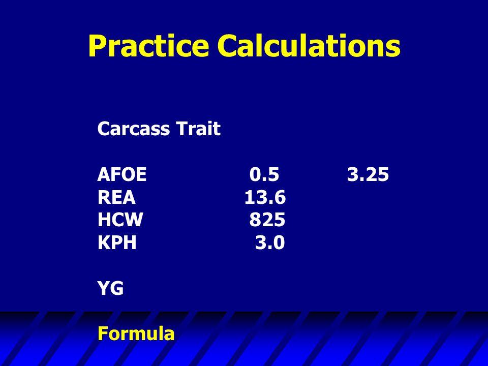 Practice Calculations Carcass Trait AFOE 0.5 3.25 REA13.6 HCW 825 KPH 3.0 YG Formula