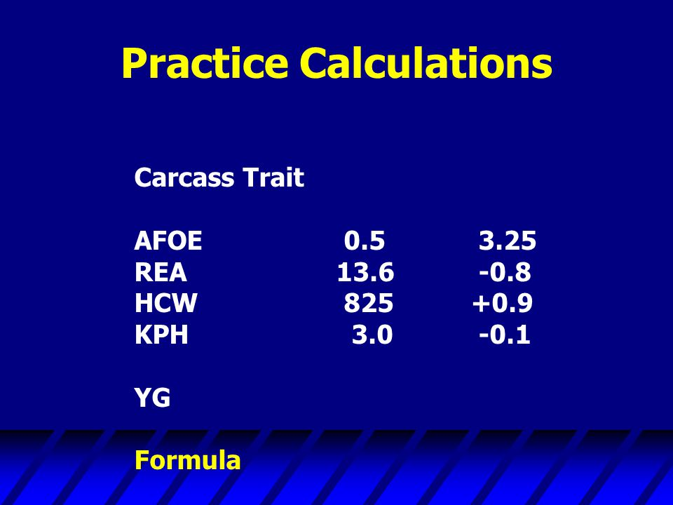 Practice Calculations Carcass Trait AFOE 0.5 3.25 REA13.6 -0.8 HCW 825+0.9 KPH 3.0 -0.1 YG Formula