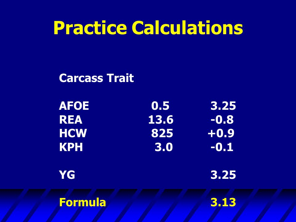Practice Calculations Carcass Trait AFOE 0.5 3.25 REA13.6 -0.8 HCW 825+0.9 KPH 3.0 -0.1 YG 3.25 Formula 3.13