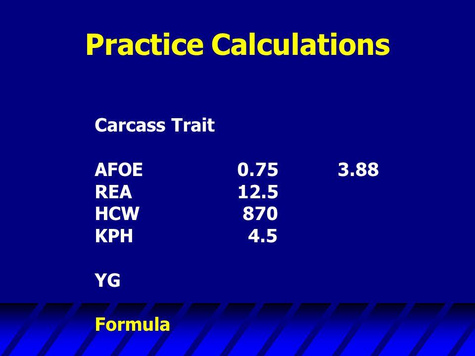 Practice Calculations Carcass Trait AFOE0.75 3.88 REA12.5 HCW 870 KPH 4.5 YG Formula
