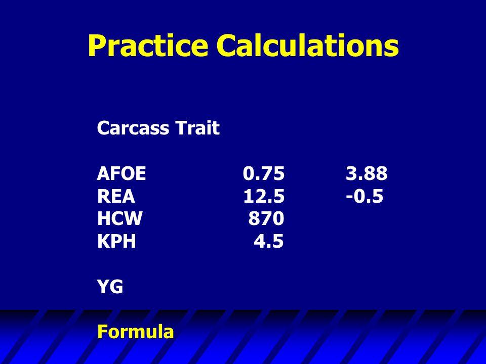 Practice Calculations Carcass Trait AFOE0.75 3.88 REA12.5 -0.5 HCW 870 KPH 4.5 YG Formula