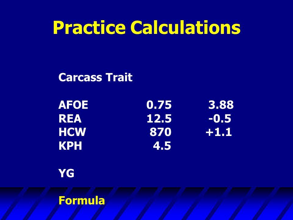Practice Calculations Carcass Trait AFOE0.75 3.88 REA12.5 -0.5 HCW 870+1.1 KPH 4.5 YG Formula