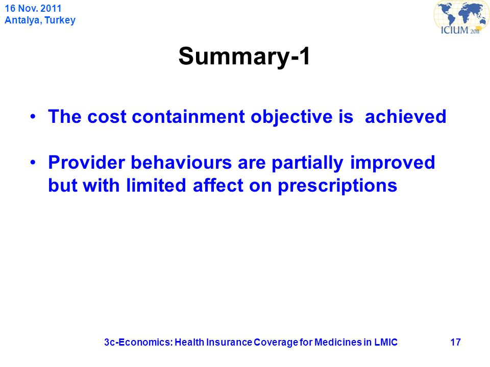 Summary-1 The cost containment objective is achieved Provider behaviours are partially improved but with limited affect on prescriptions 173c-Economics: Health Insurance Coverage for Medicines in LMIC 16 Nov.