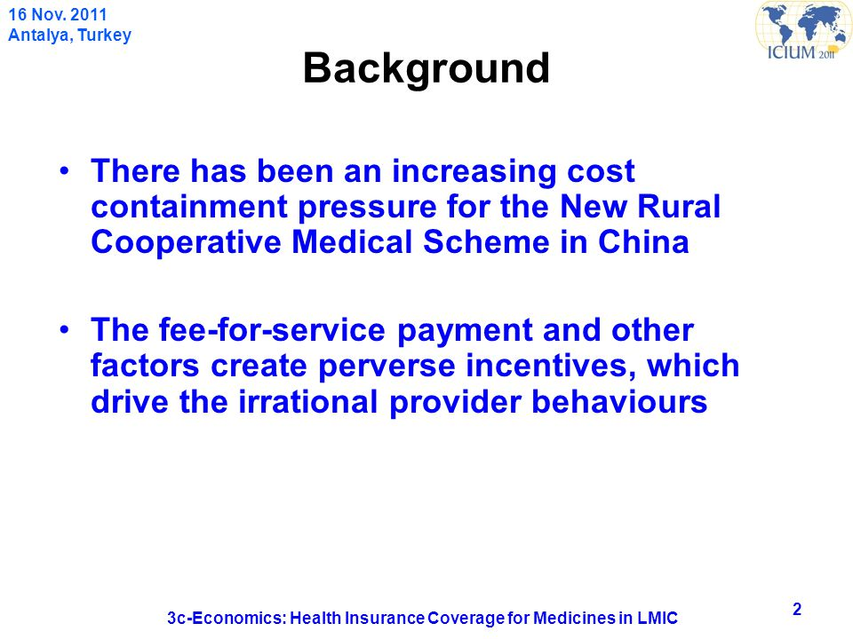 Background There has been an increasing cost containment pressure for the New Rural Cooperative Medical Scheme in China The fee-for-service payment and other factors create perverse incentives, which drive the irrational provider behaviours 2 3c-Economics: Health Insurance Coverage for Medicines in LMIC 16 Nov.