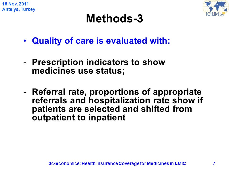 Methods-3 Quality of care is evaluated with: -Prescription indicators to show medicines use status; -Referral rate, proportions of appropriate referrals and hospitalization rate show if patients are selected and shifted from outpatient to inpatient 73c-Economics: Health Insurance Coverage for Medicines in LMIC 16 Nov.