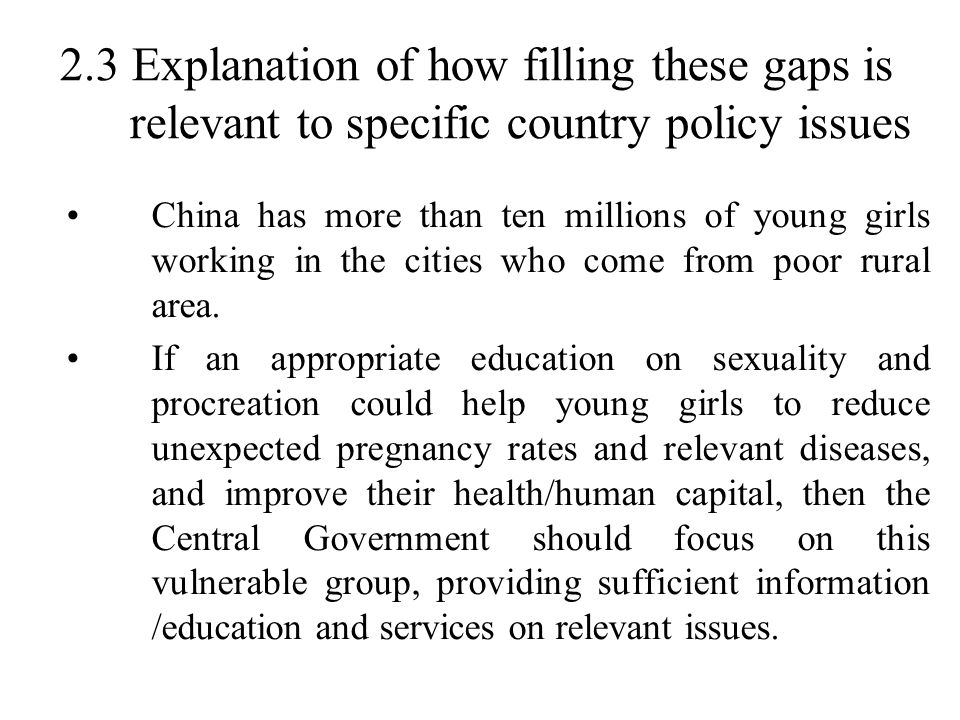 2.3 Explanation of how filling these gaps is relevant to specific country policy issues China has more than ten millions of young girls working in the cities who come from poor rural area.