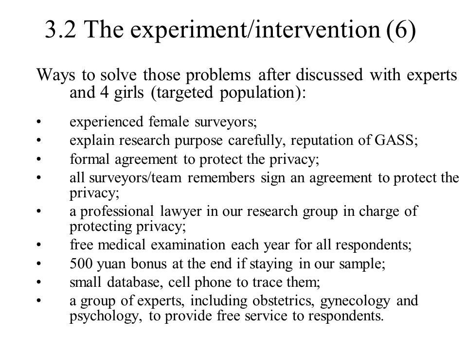 3.2 The experiment/intervention (6) Ways to solve those problems after discussed with experts and 4 girls (targeted population): experienced female surveyors; explain research purpose carefully, reputation of GASS; formal agreement to protect the privacy; all surveyors/team remembers sign an agreement to protect the privacy; a professional lawyer in our research group in charge of protecting privacy; free medical examination each year for all respondents; 500 yuan bonus at the end if staying in our sample; small database, cell phone to trace them; a group of experts, including obstetrics, gynecology and psychology, to provide free service to respondents.