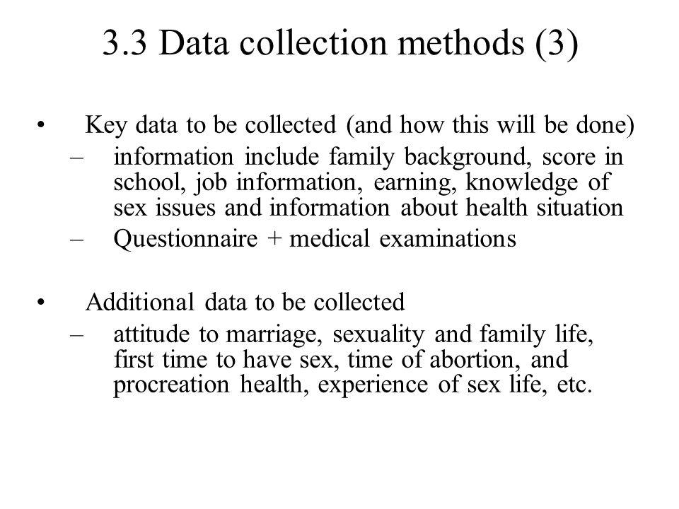 3.3 Data collection methods (3) Key data to be collected (and how this will be done) –information include family background, score in school, job information, earning, knowledge of sex issues and information about health situation –Questionnaire + medical examinations Additional data to be collected –attitude to marriage, sexuality and family life, first time to have sex, time of abortion, and procreation health, experience of sex life, etc.