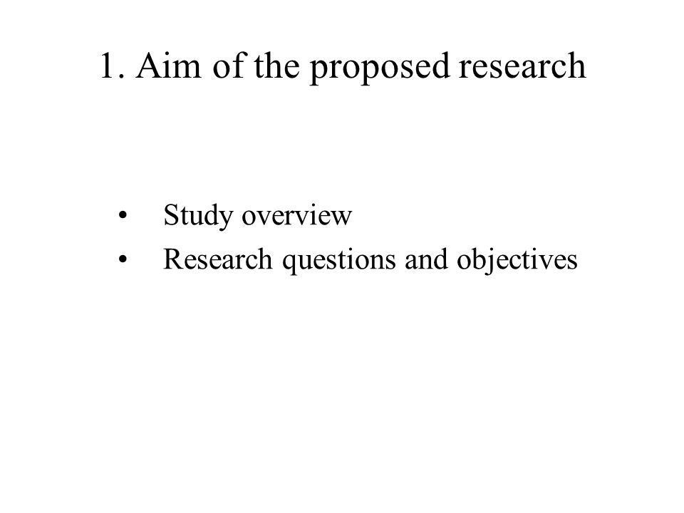 1. Aim of the proposed research Study overview Research questions and objectives