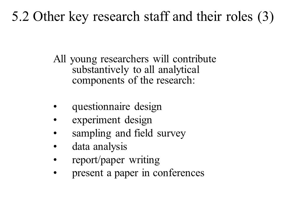 5.2 Other key research staff and their roles (3) All young researchers will contribute substantively to all analytical components of the research: questionnaire design experiment design sampling and field survey data analysis report/paper writing present a paper in conferences