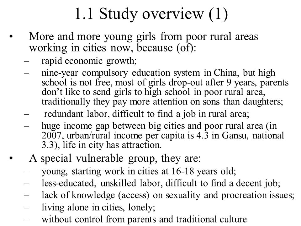 1.1 Study overview (1) More and more young girls from poor rural areas working in cities now, because (of): –rapid economic growth; –nine-year compulsory education system in China, but high school is not free, most of girls drop-out after 9 years, parents don't like to send girls to high school in poor rural area, traditionally they pay more attention on sons than daughters; – redundant labor, difficult to find a job in rural area; –huge income gap between big cities and poor rural area (in 2007, urban/rural income per capita is 4.3 in Gansu, national 3.3), life in city has attraction.