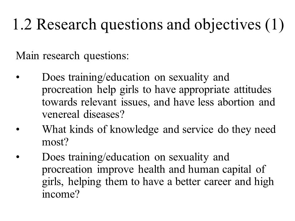 1.2 Research questions and objectives (1) Main research questions: Does training/education on sexuality and procreation help girls to have appropriate attitudes towards relevant issues, and have less abortion and venereal diseases.