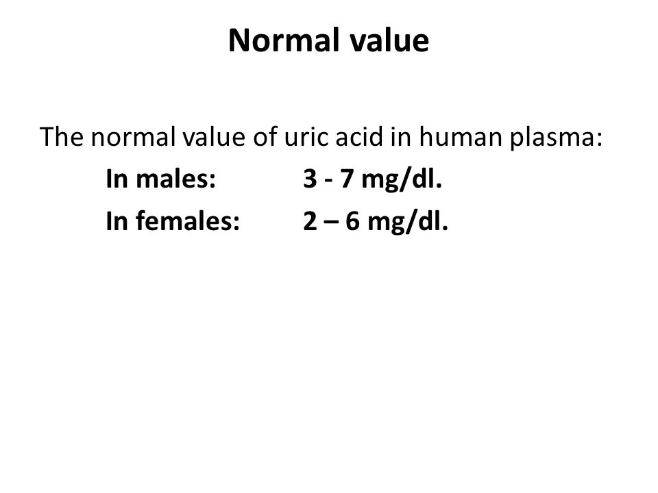Normal value The normal value of uric acid in human plasma: In males: 3 - 7 mg/dl. In females: 2 – 6 mg/dl.