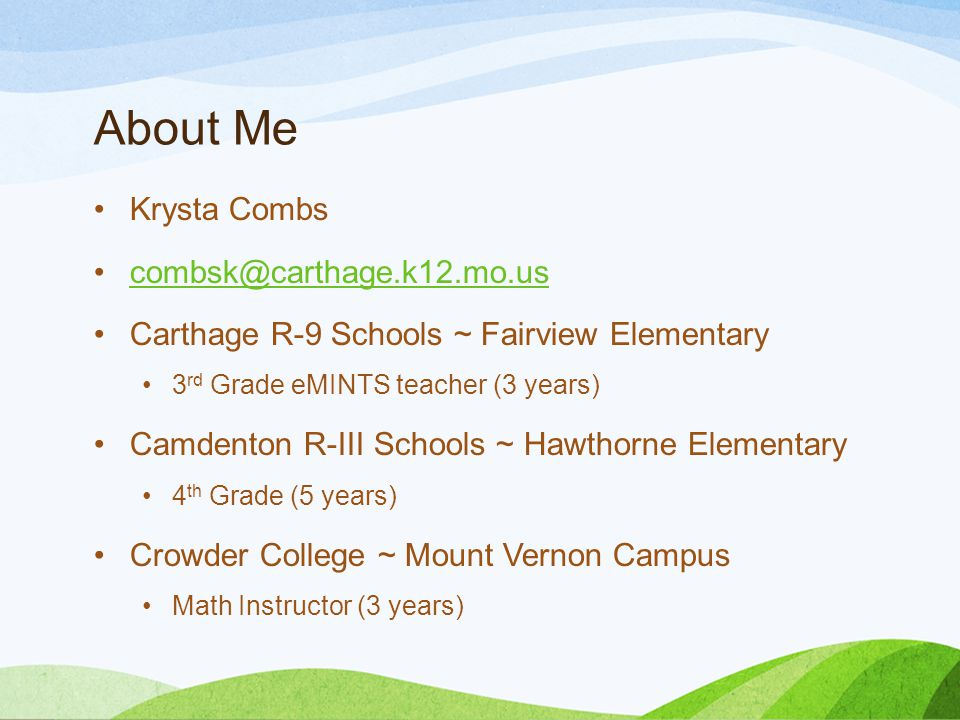 About Me Krysta Combs combsk@carthage.k12.mo.us Carthage R-9 Schools ~ Fairview Elementary 3 rd Grade eMINTS teacher (3 years) Camdenton R-III Schools ~ Hawthorne Elementary 4 th Grade (5 years) Crowder College ~ Mount Vernon Campus Math Instructor (3 years)