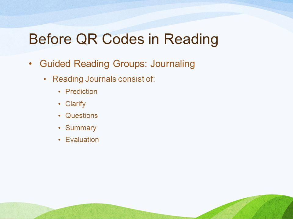 Before QR Codes in Reading Guided Reading Groups: Journaling Reading Journals consist of: Prediction Clarify Questions Summary Evaluation