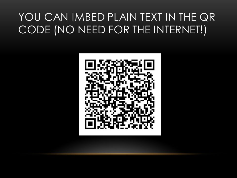 YOU CAN IMBED PLAIN TEXT IN THE QR CODE (NO NEED FOR THE INTERNET!)