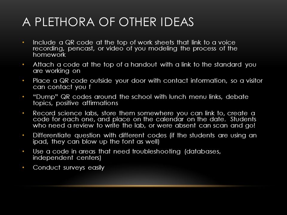 A PLETHORA OF OTHER IDEAS Include a QR code at the top of work sheets that link to a voice recording, pencast, or video of you modeling the process of the homework Attach a code at the top of a handout with a link to the standard you are working on Place a QR code outside your door with contact information, so a visitor can contact you f Dump QR codes around the school with lunch menu links, debate topics, positive affirmations Record science labs, store them somewhere you can link to, create a code for each one, and place on the calendar on the date.