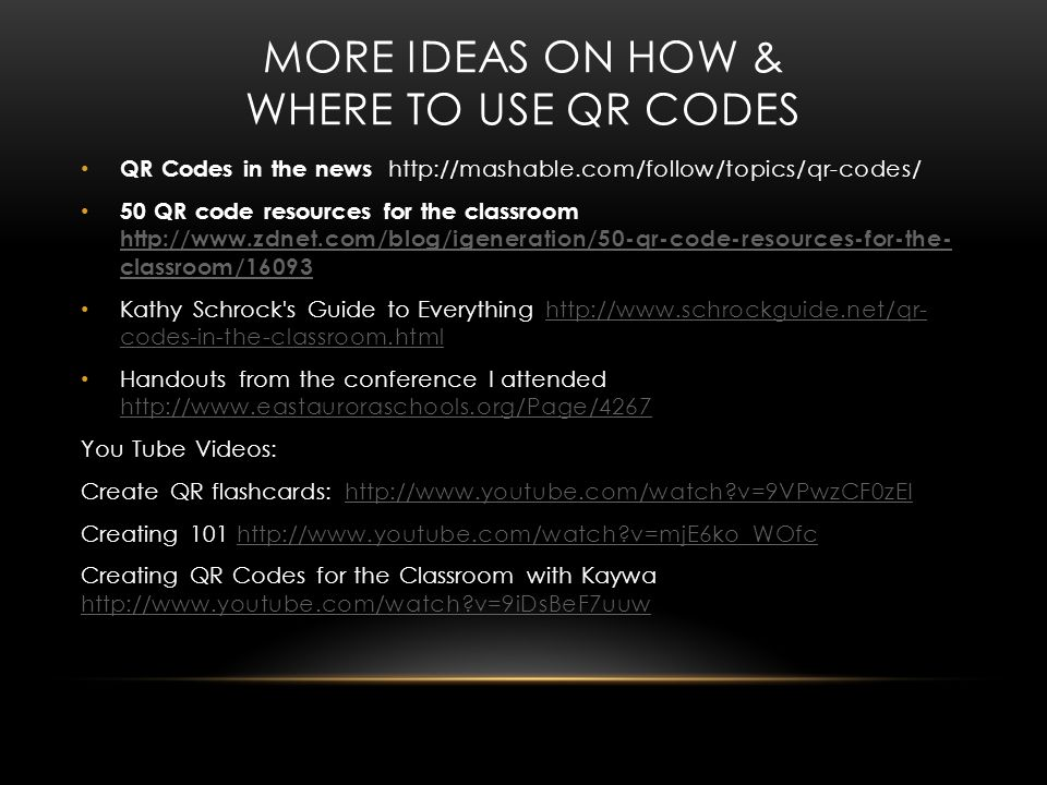 MORE IDEAS ON HOW & WHERE TO USE QR CODES QR Codes in the news http://mashable.com/follow/topics/qr-codes/ 50 QR code resources for the classroom http://www.zdnet.com/blog/igeneration/50-qr-code-resources-for-the- classroom/16093 http://www.zdnet.com/blog/igeneration/50-qr-code-resources-for-the- classroom/16093 Kathy Schrock s Guide to Everything http://www.schrockguide.net/qr- codes-in-the-classroom.htmlhttp://www.schrockguide.net/qr- codes-in-the-classroom.html Handouts from the conference I attended http://www.eastauroraschools.org/Page/4267 http://www.eastauroraschools.org/Page/4267 You Tube Videos: Create QR flashcards: http://www.youtube.com/watch v=9VPwzCF0zEIhttp://www.youtube.com/watch v=9VPwzCF0zEI Creating 101 http://www.youtube.com/watch v=mjE6ko_WOfchttp://www.youtube.com/watch v=mjE6ko_WOfc Creating QR Codes for the Classroom with Kaywa http://www.youtube.com/watch v=9iDsBeF7uuw http://www.youtube.com/watch v=9iDsBeF7uuw