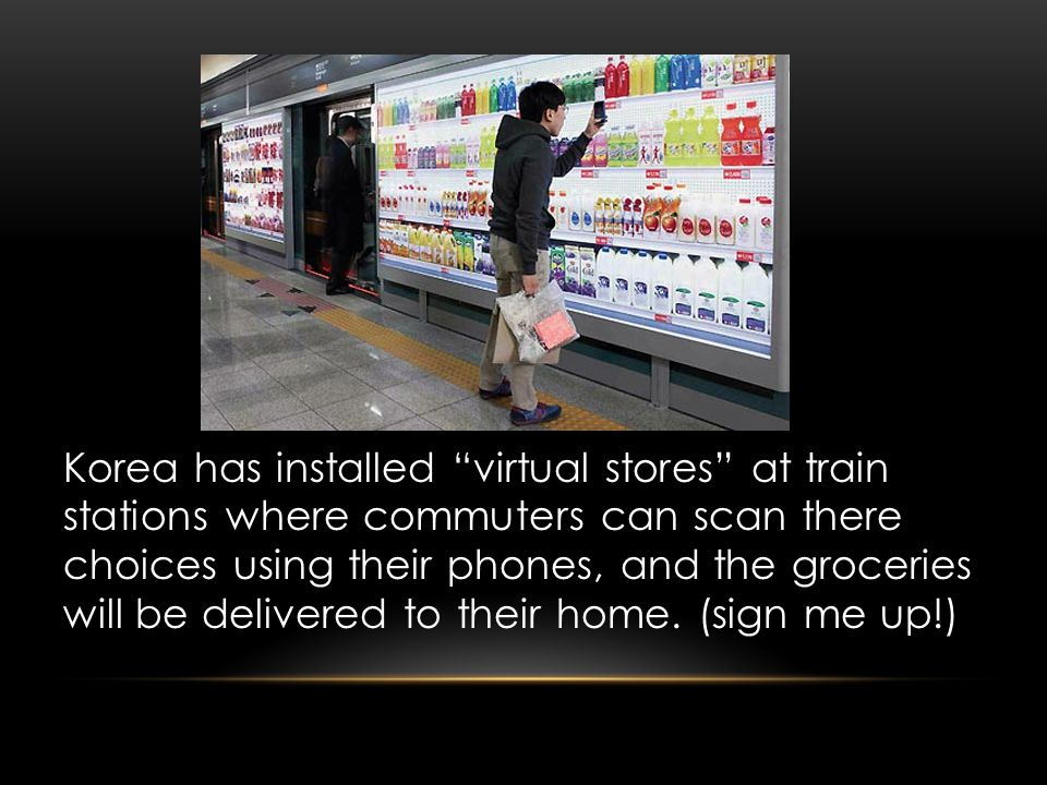 Korea has installed virtual stores at train stations where commuters can scan there choices using their phones, and the groceries will be delivered to their home.