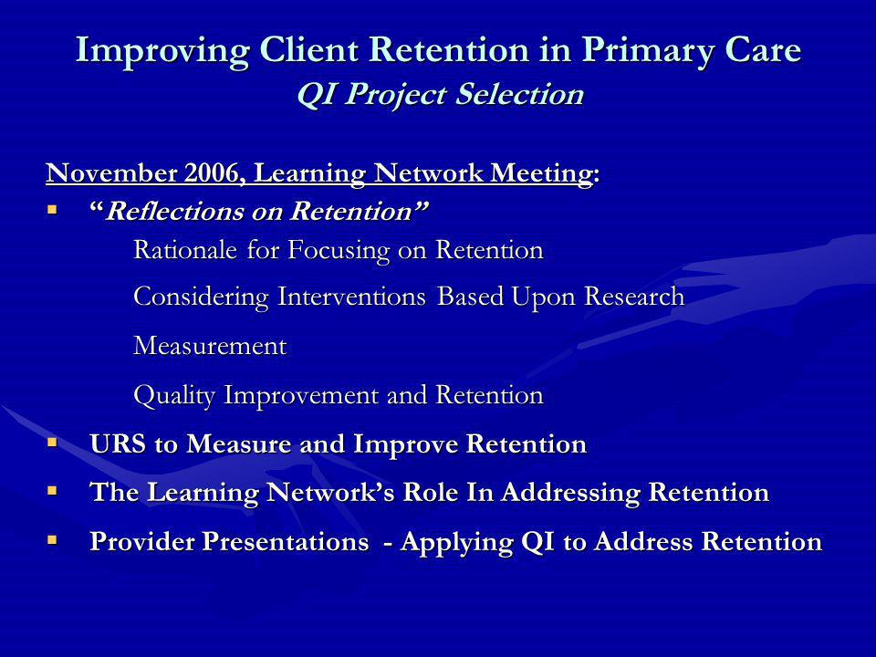 November 2006, Learning Network Meeting:  Reflections on Retention Rationale for Focusing on Retention Considering Interventions Based Upon Research Measurement Quality Improvement and Retention  URS to Measure and Improve Retention  The Learning Network's Role In Addressing Retention  Provider Presentations - Applying QI to Address Retention Improving Client Retention in Primary Care QI Project Selection