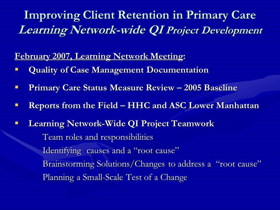 Improving Client Retention in Primary Care Learning Network-wide QI Project Development February 2007, Learning Network Meeting:  Quality of Case Management Documentation  Primary Care Status Measure Review – 2005 Baseline  Reports from the Field – HHC and ASC Lower Manhattan  Learning Network-Wide QI Project Teamwork Team roles and responsibilities Identifying causes and a root cause Brainstorming Solutions/Changes to address a root cause Planning a Small-Scale Test of a Change
