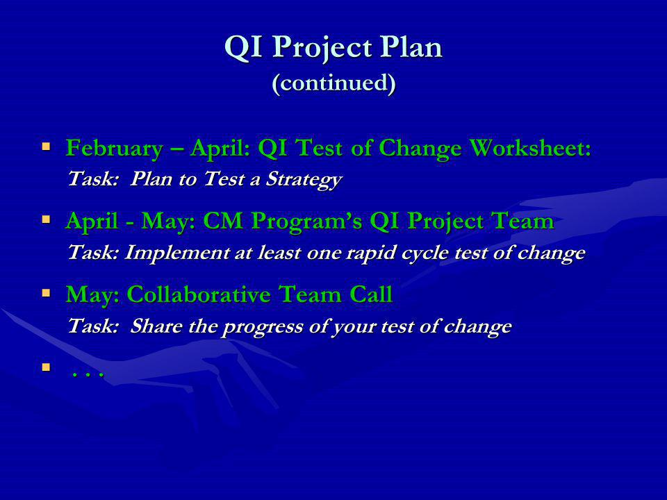 QI Project Plan (continued)  February – April: QI Test of Change Worksheet: Task: Plan to Test a Strategy  April - May: CM Program's QI Project Team Task: Implement at least one rapid cycle test of change  May: Collaborative Team Call Task: Share the progress of your test of change ...