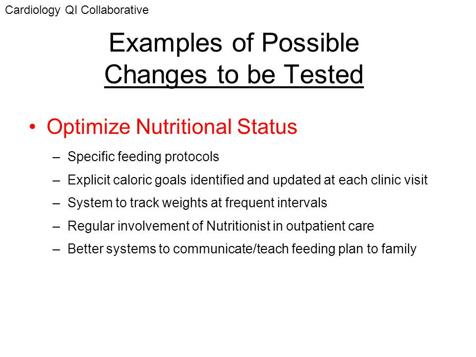 Examples of Possible Changes to be Tested Optimize Nutritional Status –Specific feeding protocols –Explicit caloric goals identified and updated at ea
