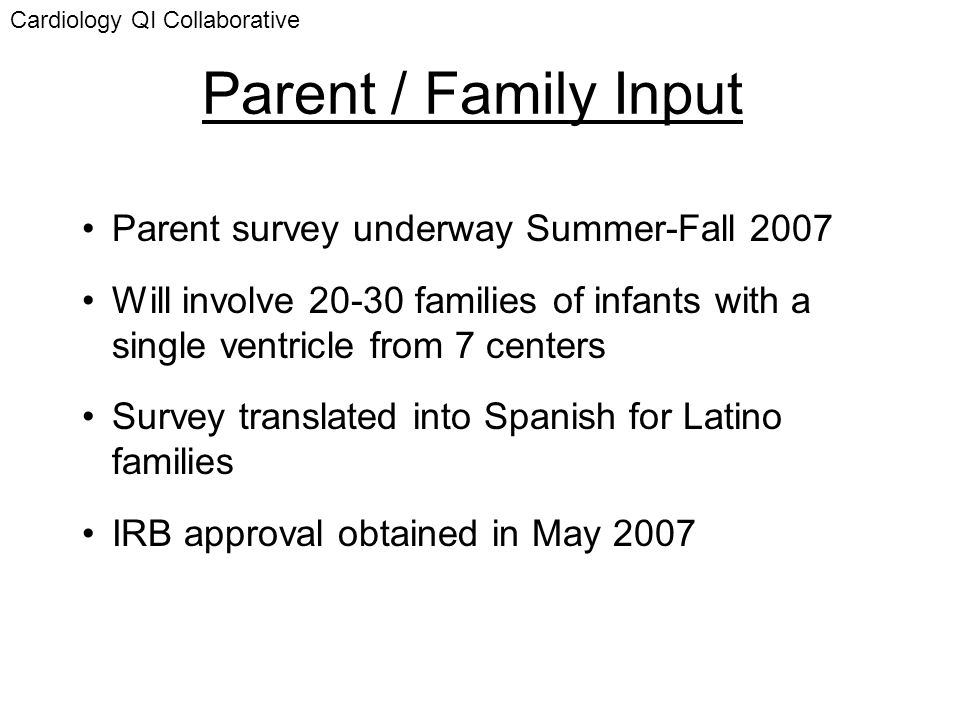 Parent / Family Input Parent survey underway Summer-Fall 2007 Will involve 20-30 families of infants with a single ventricle from 7 centers Survey tra