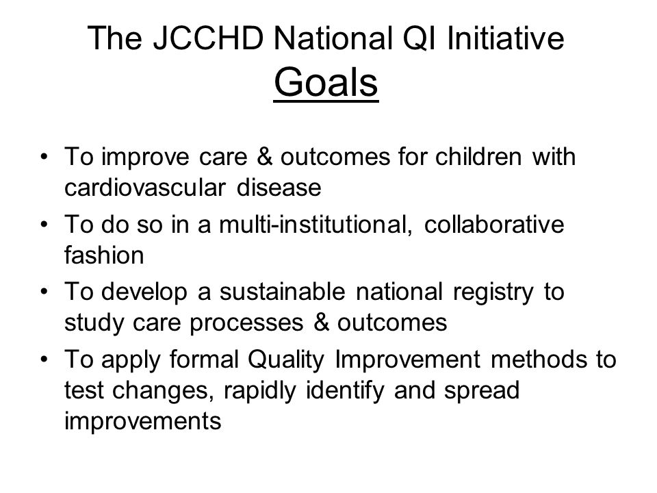 The JCCHD National QI Initiative Goals To improve care & outcomes for children with cardiovascular disease To do so in a multi-institutional, collabor