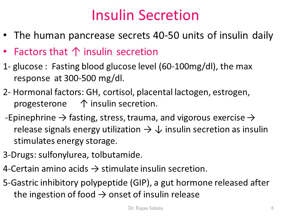 Dr/ Ragaa Salama6 Insulin Secretion The human pancrease secrets 40-50 units of insulin daily Factors that ↑ insulin secretion 1- glucose : Fasting blood glucose level (60-100mg/dl), the max response at 300-500 mg/dl.