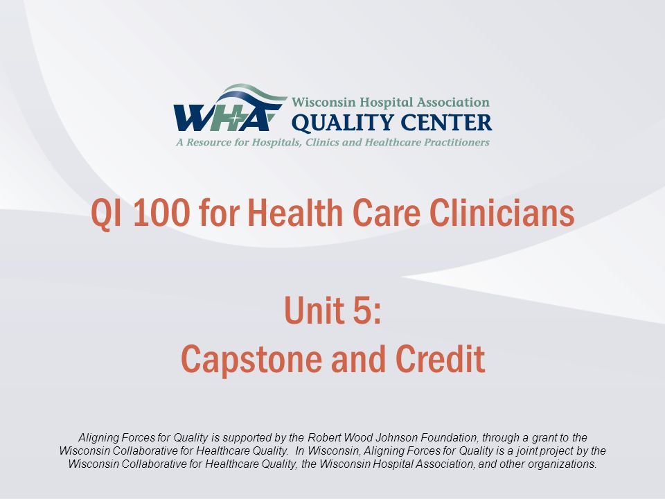 Disclaimer information here… Click to edit Master title style QI 100 for Health Care Clinicians Unit 5: Capstone and Credit Aligning Forces for Quality is supported by the Robert Wood Johnson Foundation, through a grant to the Wisconsin Collaborative for Healthcare Quality.