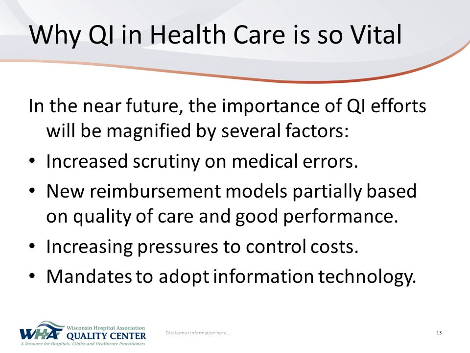 Disclaimer information here… Click to edit Master title styleWhy QI in Health Care is so Vital In the near future, the importance of QI efforts will be magnified by several factors: Increased scrutiny on medical errors.