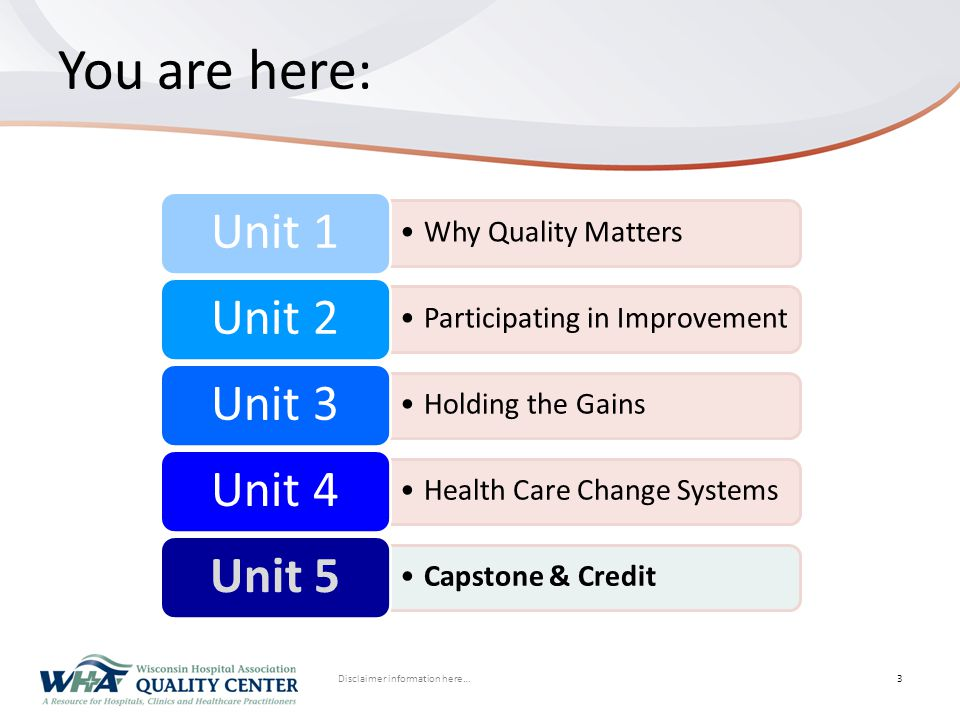 Disclaimer information here… Click to edit Master title styleYou are here: 3 Why Quality Matters Unit 1 Participating in Improvement Unit 2 Holding the Gains Unit 3 Health Care Change Systems Unit 4 Capstone & Credit Unit 5